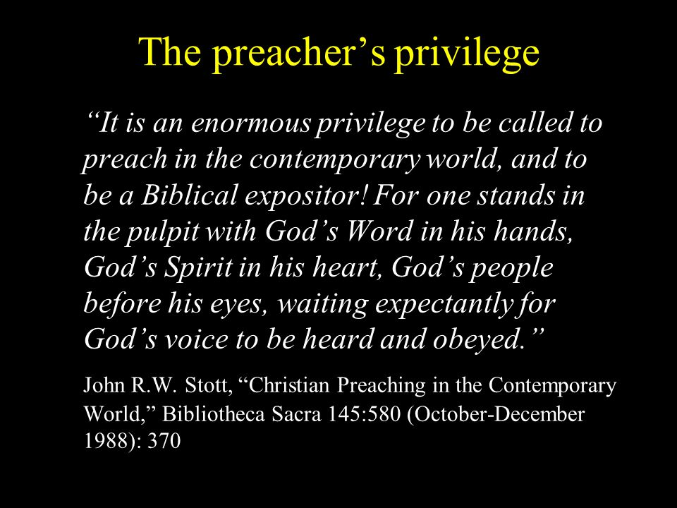The preacher's privilege It is an enormous privilege to be called to preach in the contemporary world, and to be a Biblical expositor.