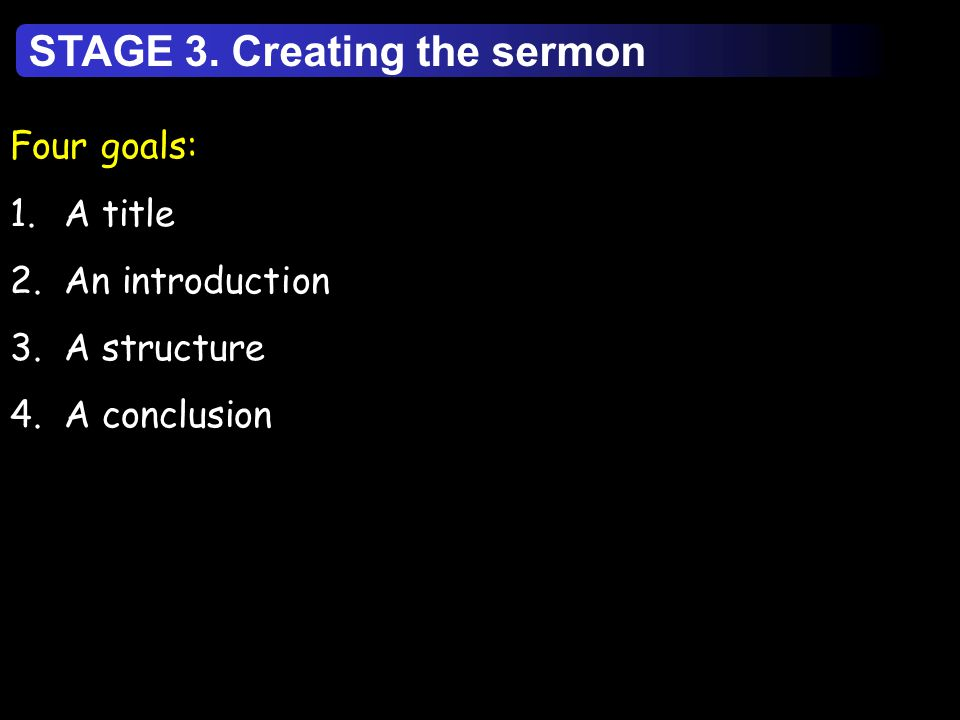 Four goals: 1.A title 2.An introduction 3.A structure 4.A conclusion STAGE 3. Creating the sermon
