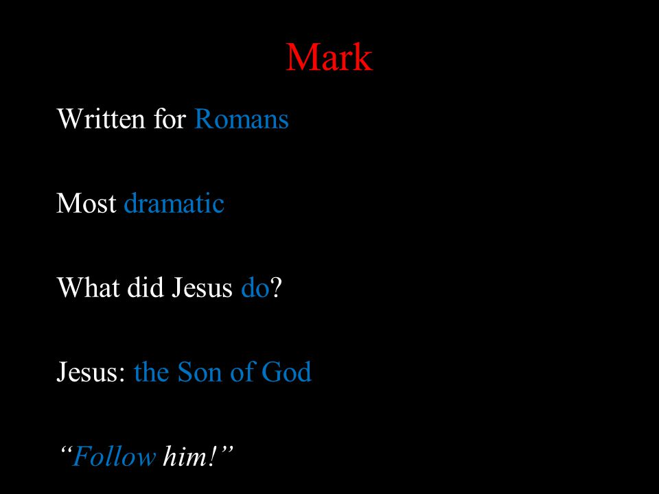 Mark Written for Romans Most dramatic What did Jesus do Jesus: the Son of God Follow him!