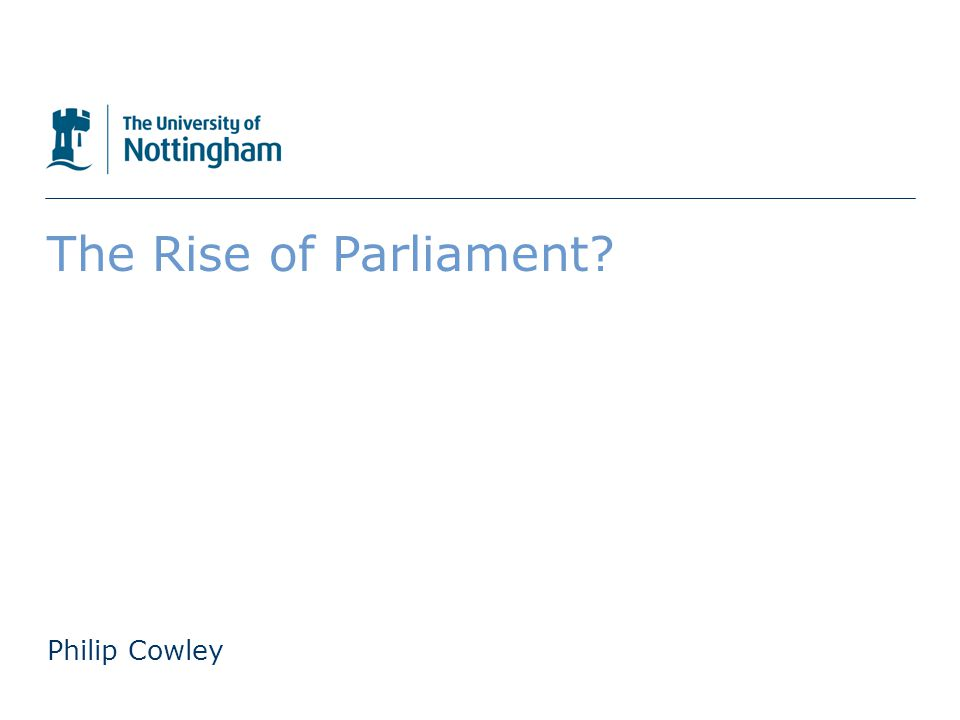 The University of Nottingham The Rise of Parliament Philip Cowley