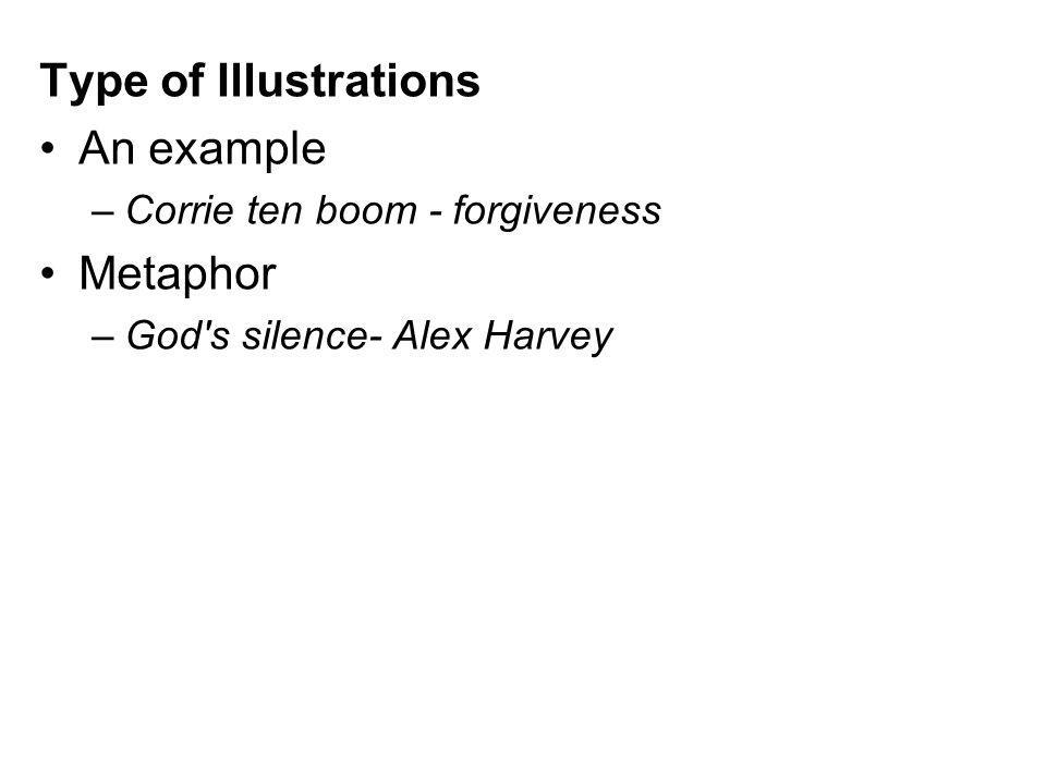 Type of Illustrations An example –Corrie ten boom - forgiveness Metaphor –God s silence- Alex Harvey
