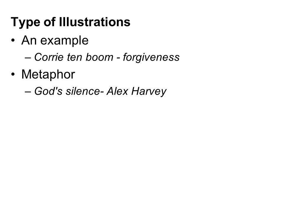 Type of Illustrations An example –Corrie ten boom - forgiveness Metaphor –God's silence- Alex Harvey