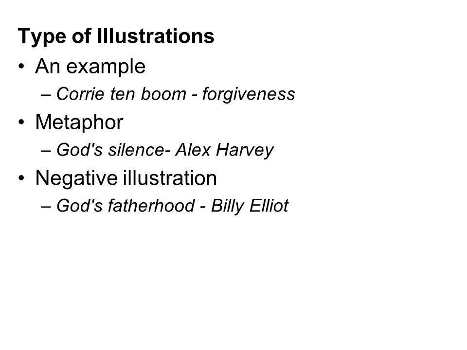 Type of Illustrations An example –Corrie ten boom - forgiveness Metaphor –God's silence- Alex Harvey Negative illustration –God's fatherhood - Billy E