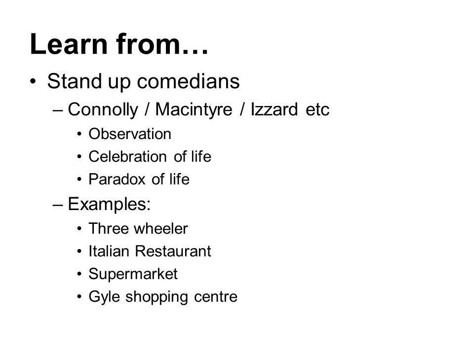 Learn from… Stand up comedians –Connolly / Macintyre / Izzard etc Observation Celebration of life Paradox of life –Examples: Three wheeler Italian Res