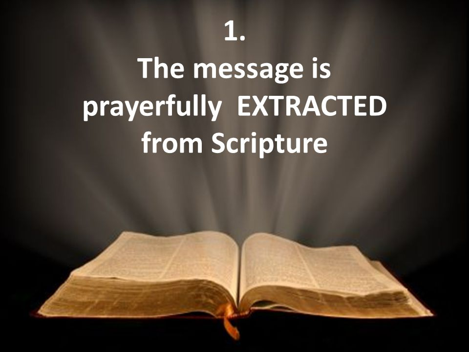 1. The message is prayerfully EXTRACTED from Scripture