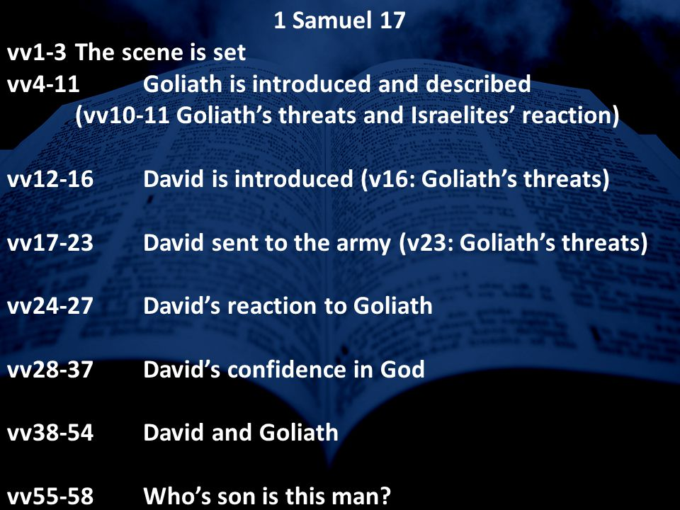 For this reason 1 Samuel 17 vv1-3The scene is set vv4-11Goliath is introduced and described (vv10-11 Goliath's threats and Israelites' reaction) vv12-