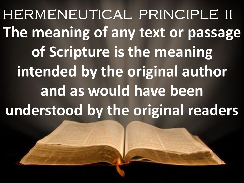 HERMENEUTICAL PRINCIPLE II The meaning of any text or passage of Scripture is the meaning intended by the original author and as would have been understood by the original readers