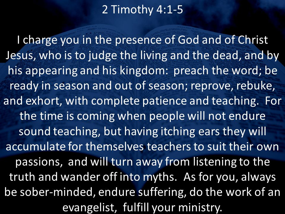2 Timothy 4:1-5 I charge you in the presence of God and of Christ Jesus, who is to judge the living and the dead, and by his appearing and his kingdom: kerusso the word; be ready in season and out of season; reprove, rebuke, and exhort, with complete patience and didache.