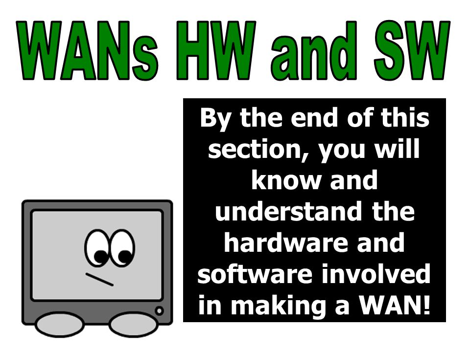 By the end of this section, you will know and understand the hardware and software involved in making a WAN!