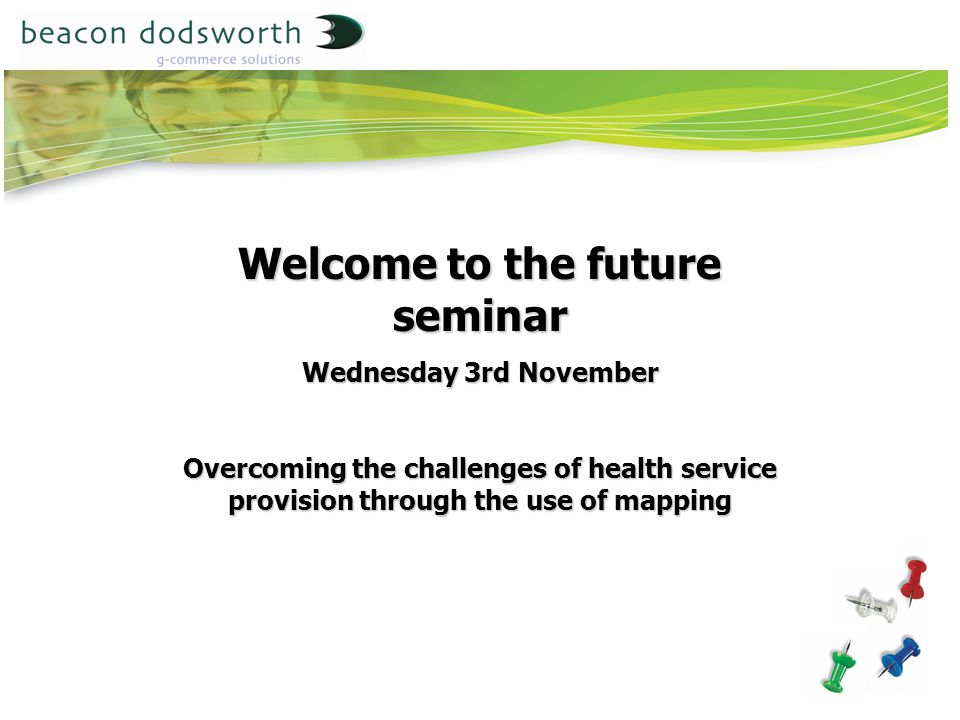 Welcome to the future seminar Wednesday 3rd November Overcoming the challenges of health service provision through the use of mapping