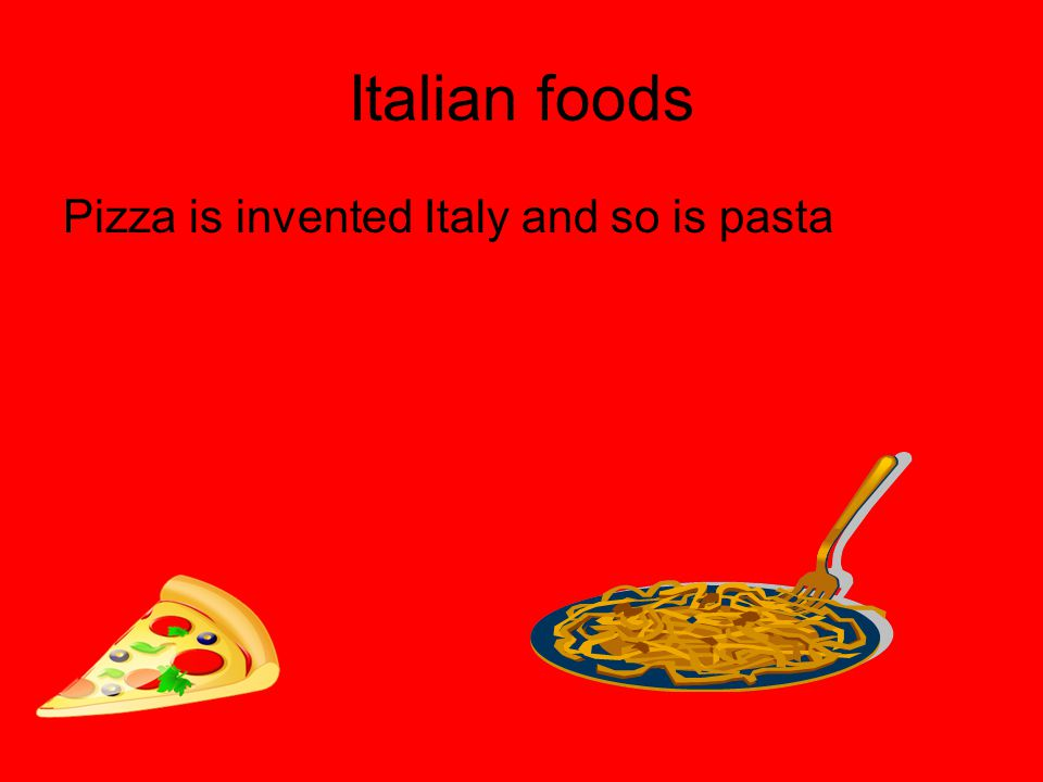 Italian foods Pizza is invented Italy and so is pasta