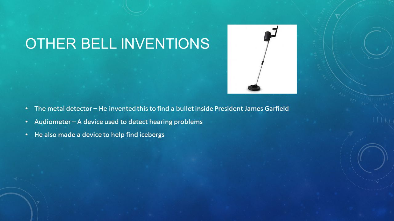 OTHER BELL INVENTIONS The metal detector – He invented this to find a bullet inside President James Garfield Audiometer – A device used to detect hearing problems He also made a device to help find icebergs