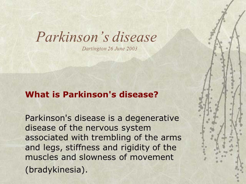 Parkinson's disease Dartington 26 June 2003 What is Parkinson's disease? Parkinson's disease is a degenerative disease of the nervous system associate