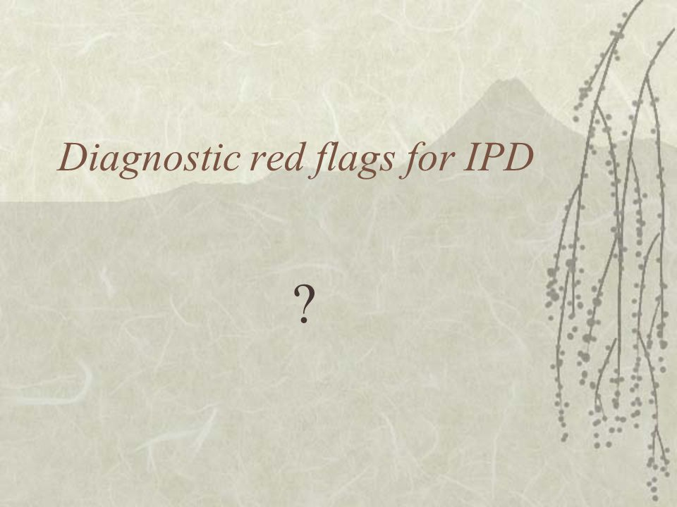 Diagnostic red flags for IPD ?