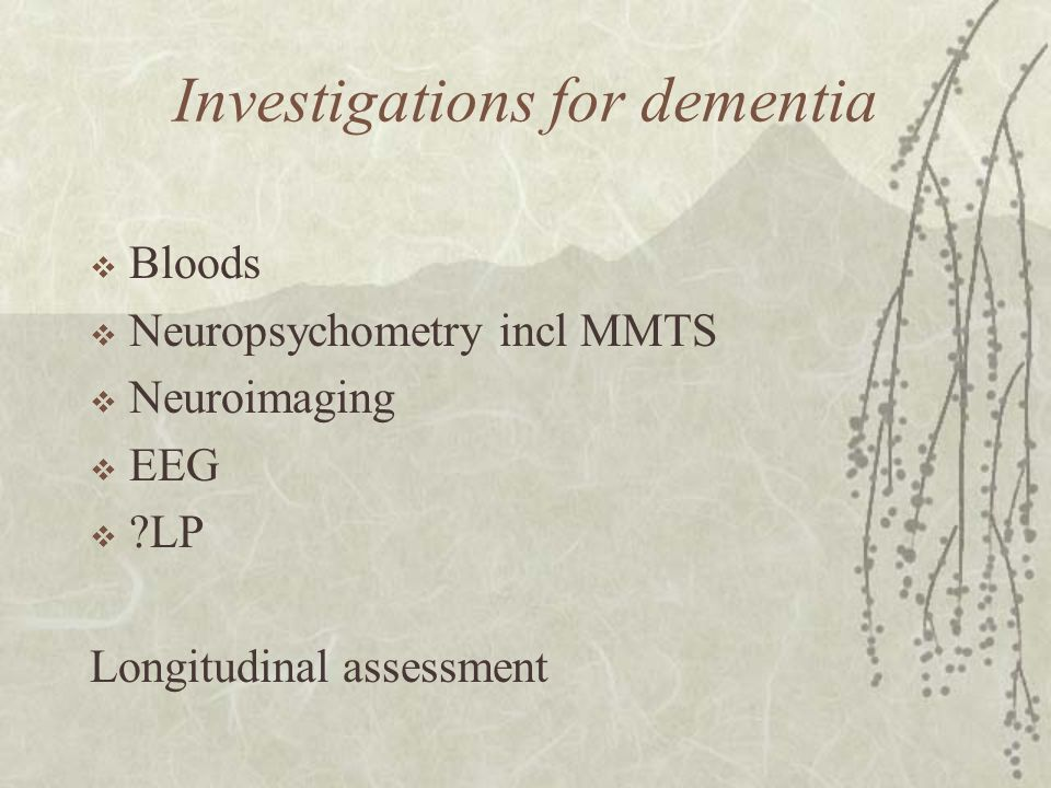 Investigations for dementia  Bloods  Neuropsychometry incl MMTS  Neuroimaging  EEG  ?LP Longitudinal assessment
