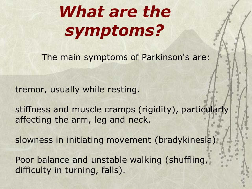 What are the symptoms? The main symptoms of Parkinson's are: tremor, usually while resting. stiffness and muscle cramps (rigidity), particularly affec
