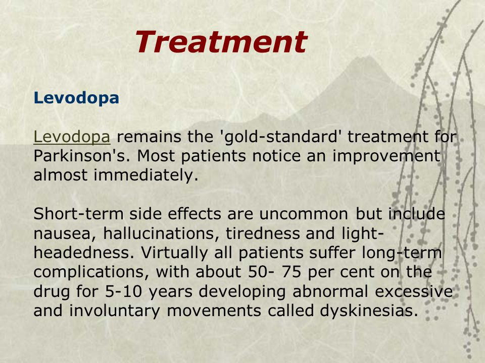 Treatment Levodopa Levodopa remains the 'gold-standard' treatment for Parkinson's. Most patients notice an improvement almost immediately. Short-term