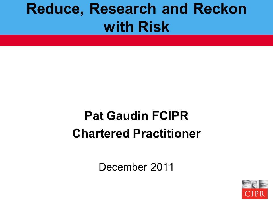 Reduce, Research and Reckon with Risk Pat Gaudin FCIPR Chartered Practitioner December 2011