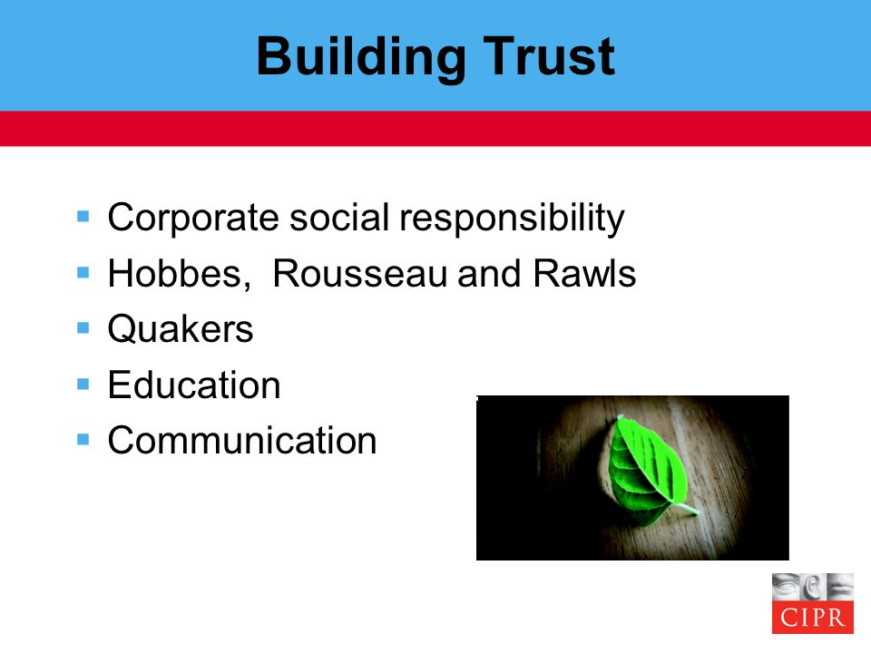 Building Trust  Corporate social responsibility  Hobbes, Rousseau and Rawls  Quakers  Education  Communication