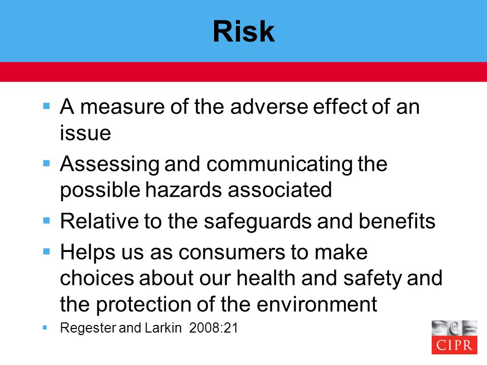 Risk  A measure of the adverse effect of an issue  Assessing and communicating the possible hazards associated  Relative to the safeguards and bene