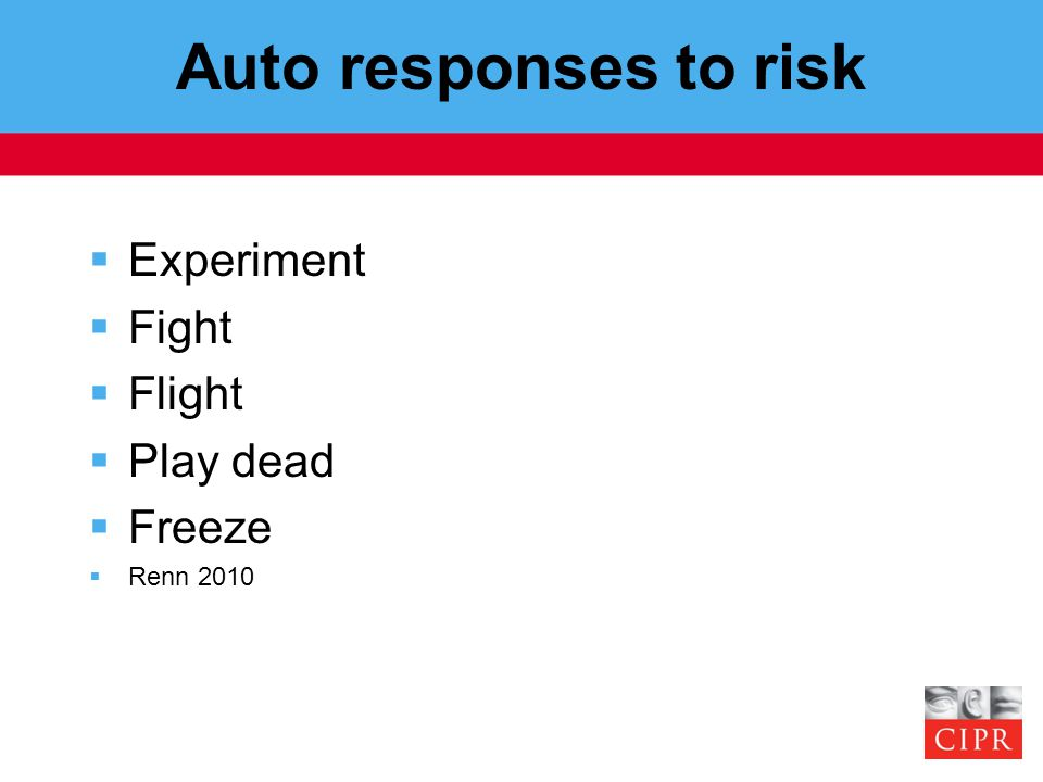 Auto responses to risk  Experiment  Fight  Flight  Play dead  Freeze  Renn 2010