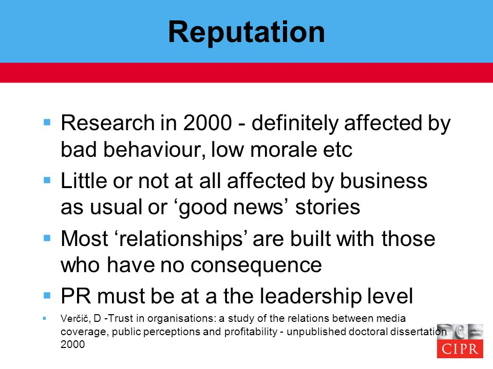 Reputation  Research in 2000 - definitely affected by bad behaviour, low morale etc  Little or not at all affected by business as usual or 'good new