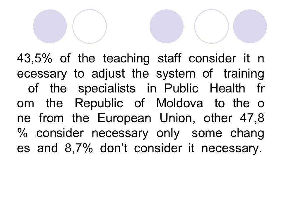 43,5% of the teaching staff consider it n ecessary to adjust the system of training of the specialists in Public Health fr om the Republic of Moldova to the o ne from the European Union, other 47,8 % consider necessary only some chang es and 8,7% don't consider it necessary.