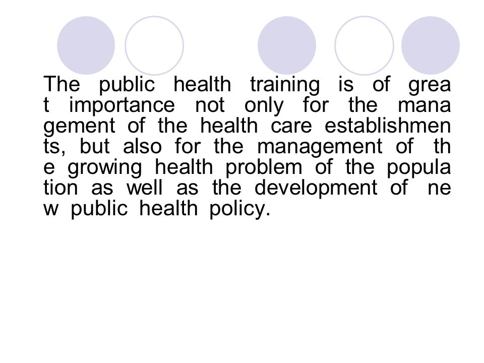 The public health training is of grea t importance not only for the mana gement of the health care establishmen ts, but also for the management of th e growing health problem of the popula tion as well as the development of ne w public health policy.