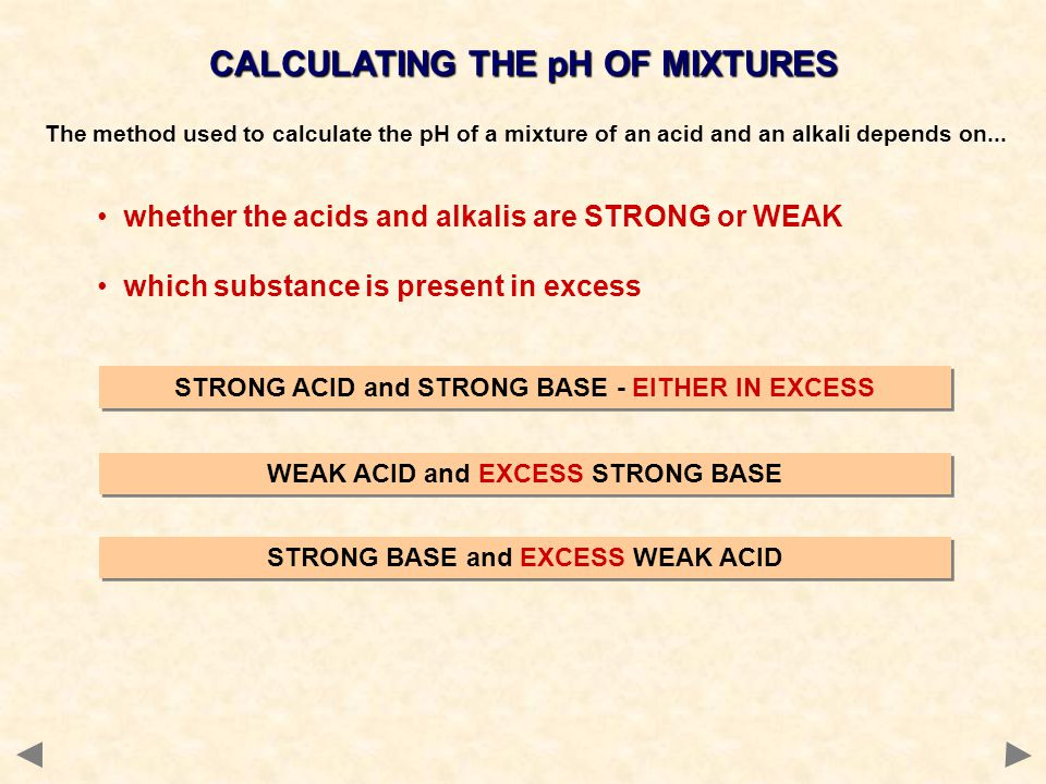 CALCULATING THE pH OF MIXTURES The method used to calculate the pH of a mixture of an acid and an alkali depends on... whether the acids and alkalis a
