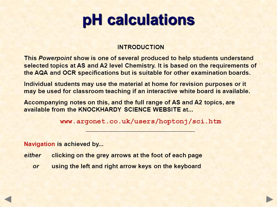 pH calculations INTRODUCTION This Powerpoint show is one of several produced to help students understand selected topics at AS and A2 level Chemistry.