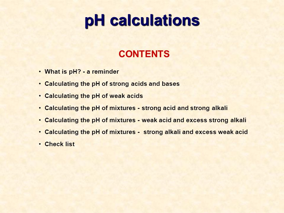 CONTENTS What is pH? - a reminder Calculating the pH of strong acids and bases Calculating the pH of weak acids Calculating the pH of mixtures - stron