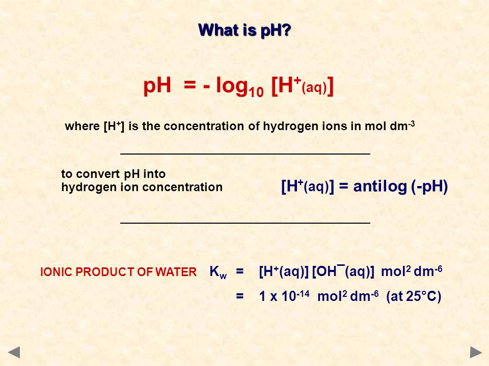 What is pH? pH = - log 10 [H + (aq) ] where [H + ] is the concentration of hydrogen ions in mol dm -3 to convert pH into hydrogen ion concentration [H