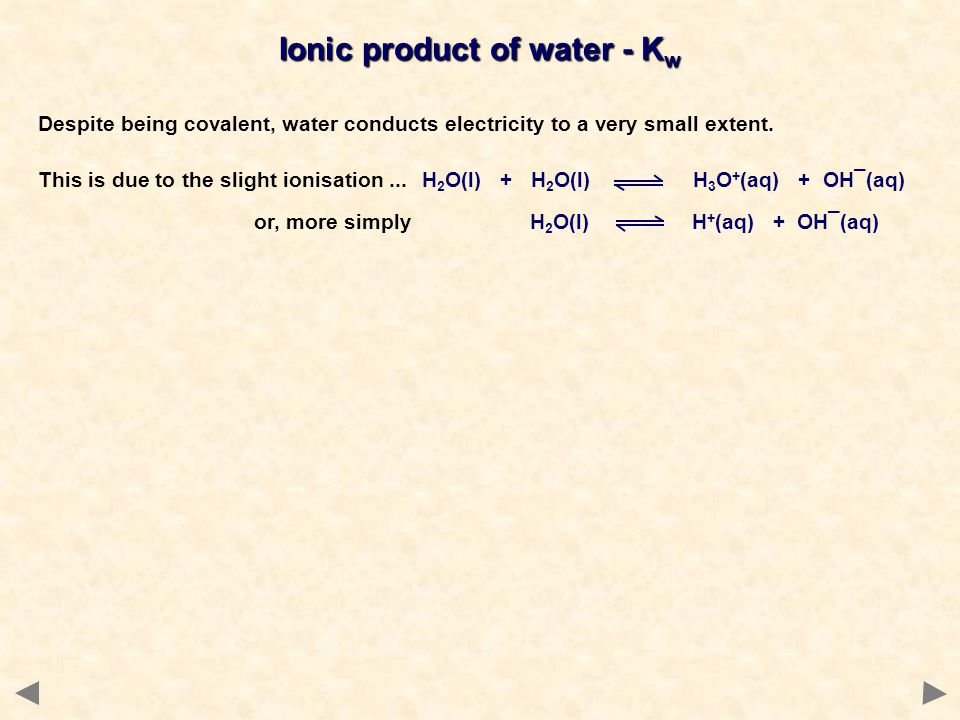 Ionic product of water - K w Despite being covalent, water conducts electricity to a very small extent.