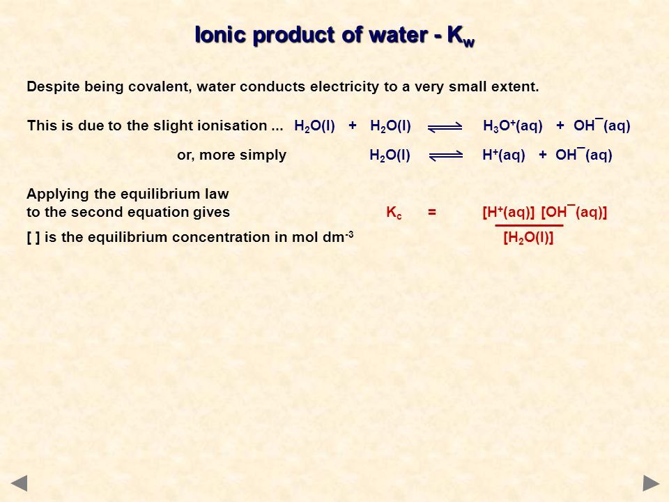 Ionic product of water - K w Despite being covalent, water conducts electricity to a very small extent. This is due to the slight ionisation...H 2 O(l