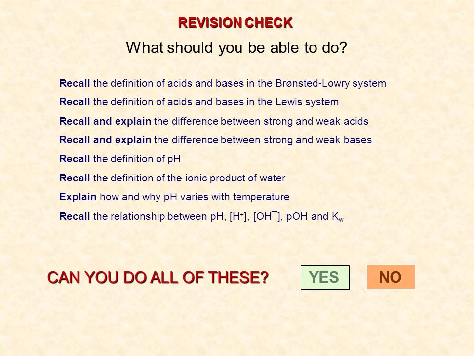 REVISION CHECK What should you be able to do? Recall the definition of acids and bases in the Brønsted-Lowry system Recall the definition of acids and