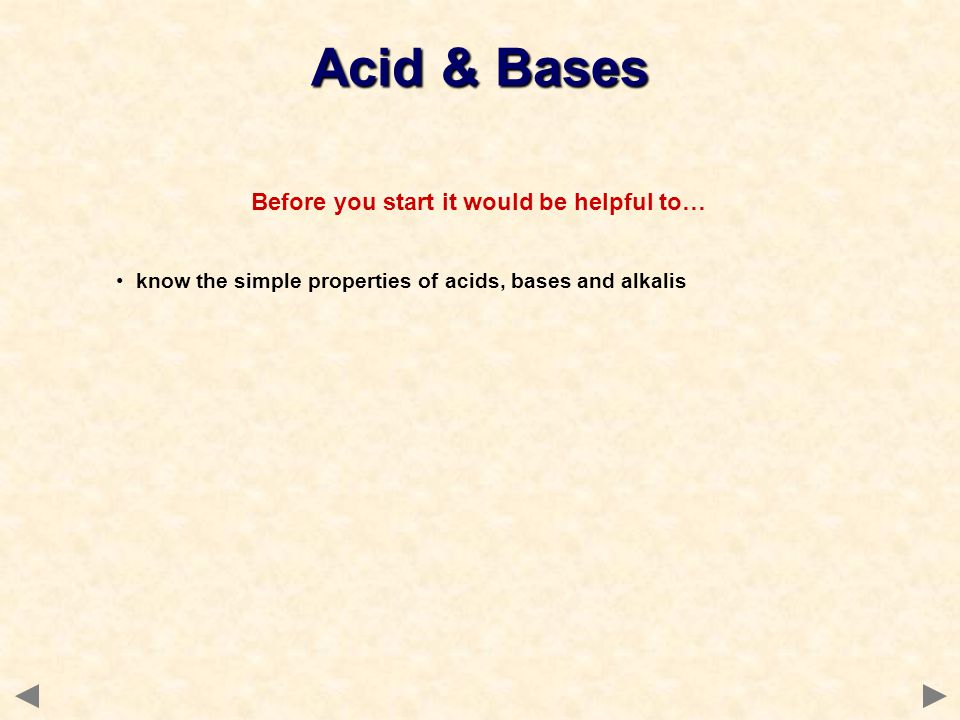 Before you start it would be helpful to… know the simple properties of acids, bases and alkalis Acid & Bases