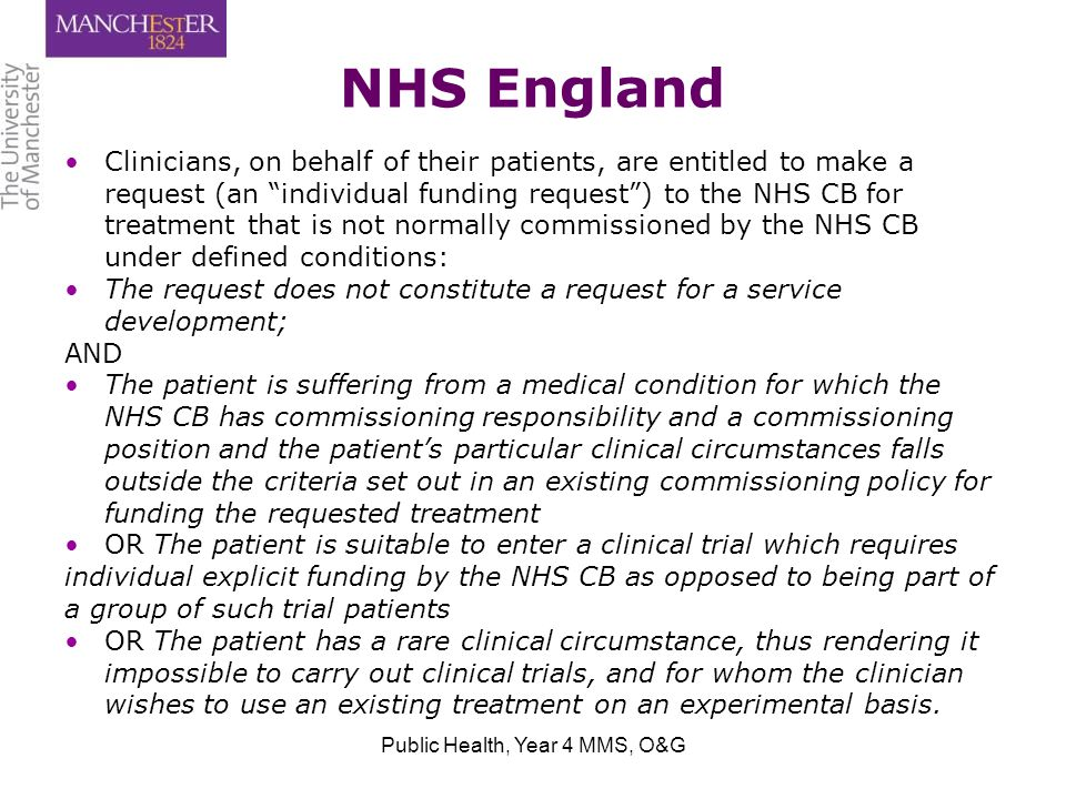 NHS England Clinicians, on behalf of their patients, are entitled to make a request (an individual funding request ) to the NHS CB for treatment that is not normally commissioned by the NHS CB under defined conditions: The request does not constitute a request for a service development; AND The patient is suffering from a medical condition for which the NHS CB has commissioning responsibility and a commissioning position and the patient's particular clinical circumstances falls outside the criteria set out in an existing commissioning policy for funding the requested treatment OR The patient is suitable to enter a clinical trial which requires individual explicit funding by the NHS CB as opposed to being part of a group of such trial patients OR The patient has a rare clinical circumstance, thus rendering it impossible to carry out clinical trials, and for whom the clinician wishes to use an existing treatment on an experimental basis.