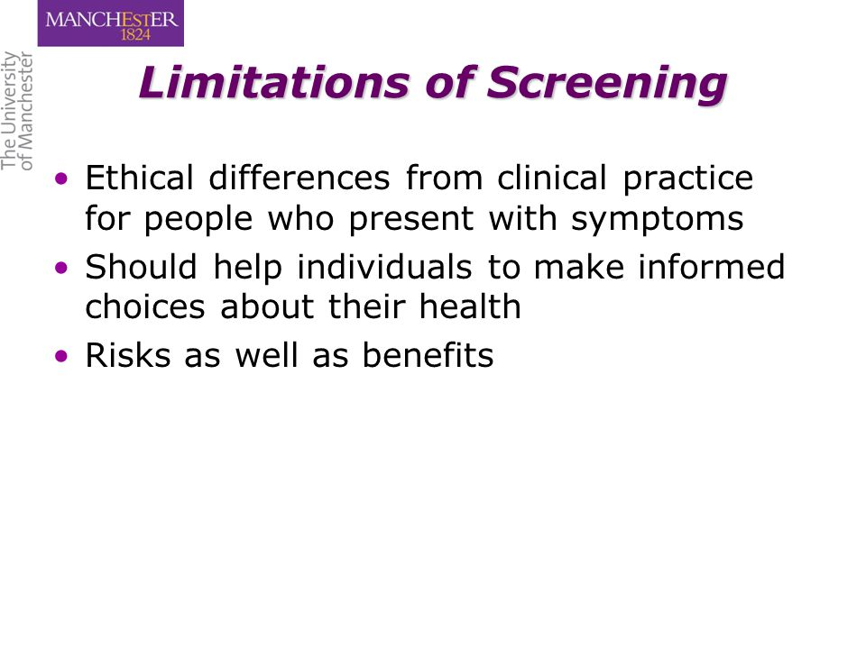 Limitations of Screening Ethical differences from clinical practice for people who present with symptoms Should help individuals to make informed choices about their health Risks as well as benefits