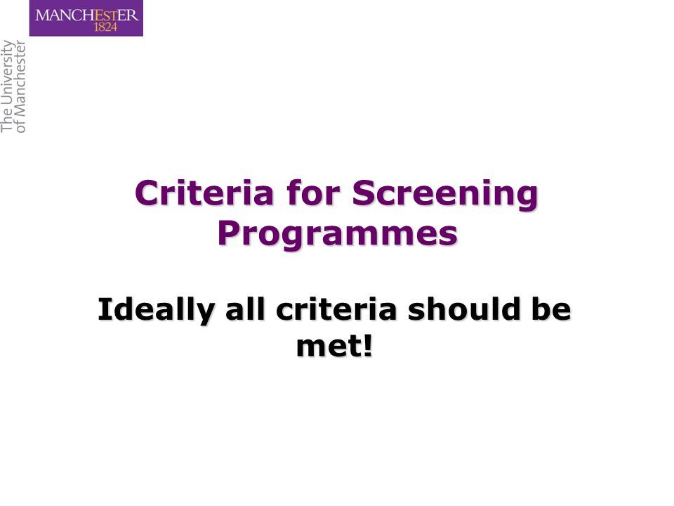 Criteria for Screening Programmes Ideally all criteria should be met!