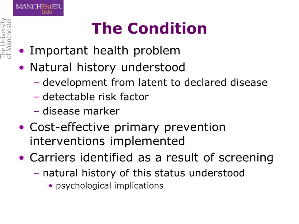 The Condition Important health problem Natural history understood – –development from latent to declared disease – –detectable risk factor – –disease marker Cost-effective primary prevention interventions implemented Carriers identified as a result of screening – –natural history of this status understood psychological implications