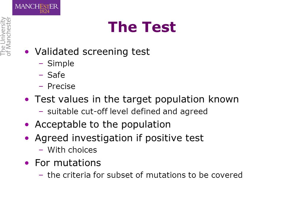The Test Validated screening test – –Simple – –Safe – –Precise Test values in the target population known – –suitable cut-off level defined and agreed Acceptable to the population Agreed investigation if positive test – –With choices For mutations – –the criteria for subset of mutations to be covered
