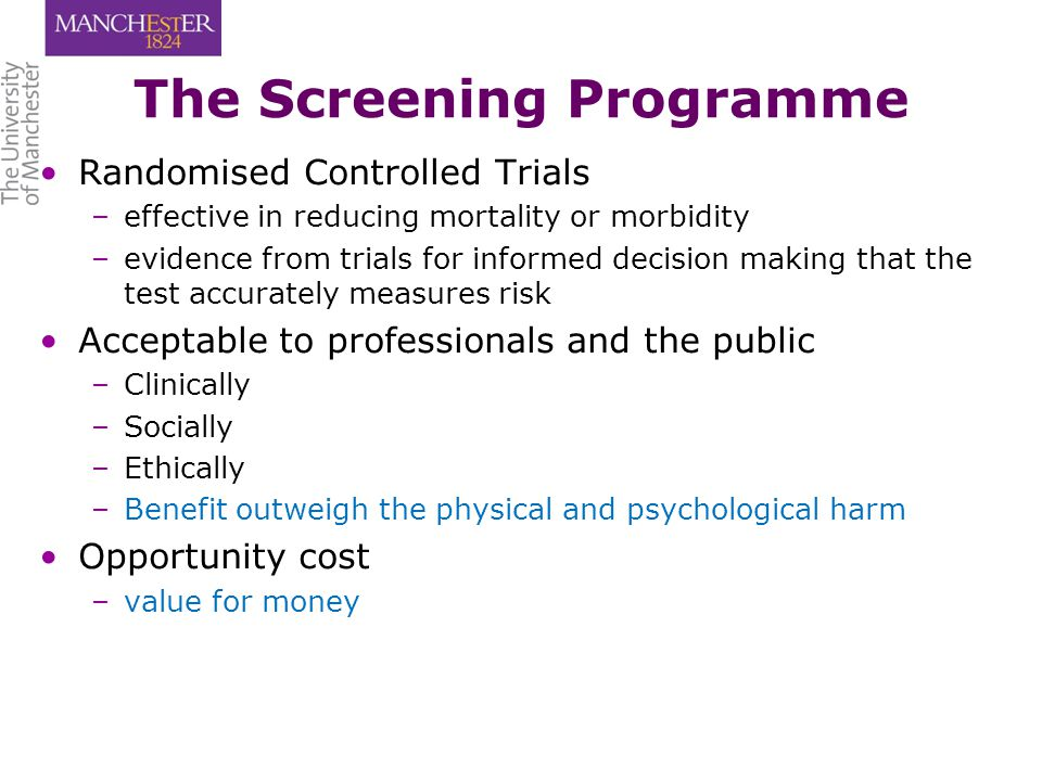 The Screening Programme Randomised Controlled Trials – –effective in reducing mortality or morbidity – –evidence from trials for informed decision making that the test accurately measures risk Acceptable to professionals and the public – –Clinically – –Socially – –Ethically – –Benefit outweigh the physical and psychological harm Opportunity cost – –value for money