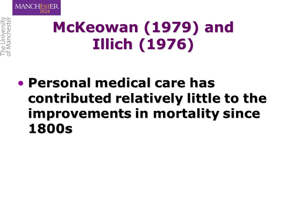 McKeowan (1979) and Illich (1976) Personal medical care has contributed relatively little to the improvements in mortality since 1800sPersonal medical care has contributed relatively little to the improvements in mortality since 1800s
