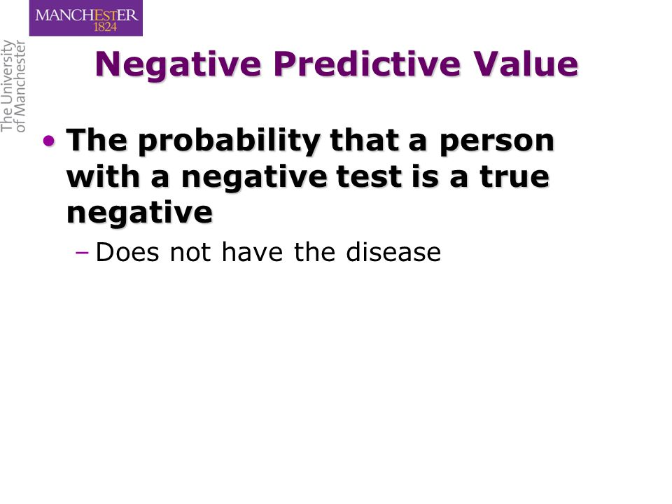 Negative Predictive Value The probability that a person with a negative test is a true negativeThe probability that a person with a negative test is a true negative – –Does not have the disease