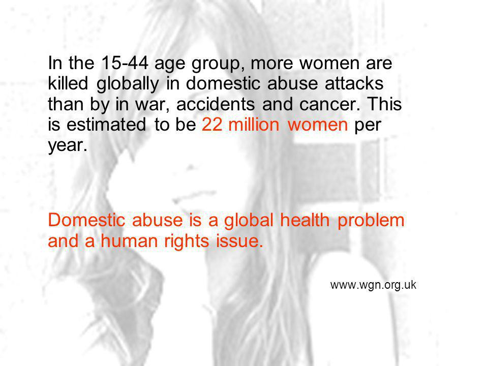 In the 15-44 age group, more women are killed globally in domestic abuse attacks than by in war, accidents and cancer.