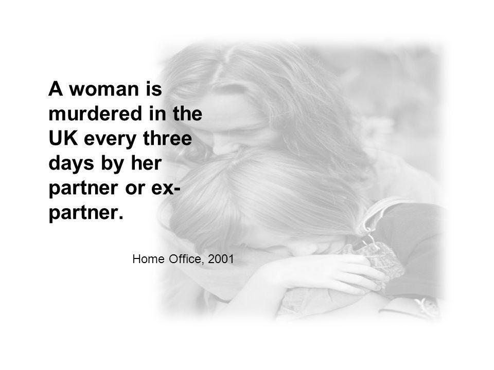 A woman is murdered in the UK every three days by her partner or ex- partner. Home Office, 2001