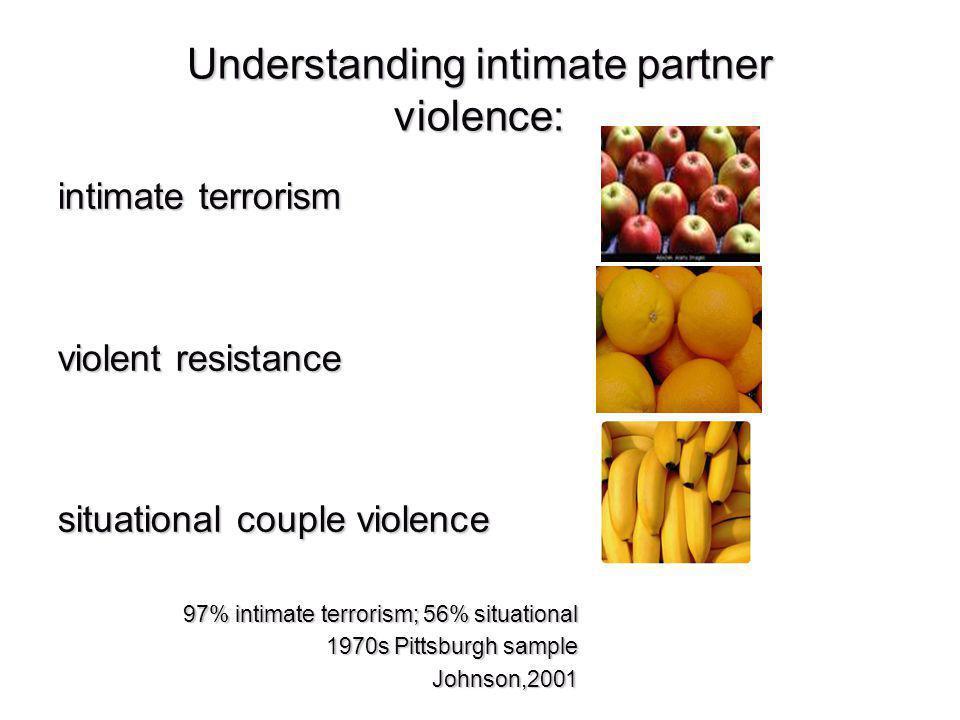 Understanding intimate partner violence: intimate terrorism violent resistance situational couple violence 97% intimate terrorism; 56% situational 1970s Pittsburgh sample Johnson,2001