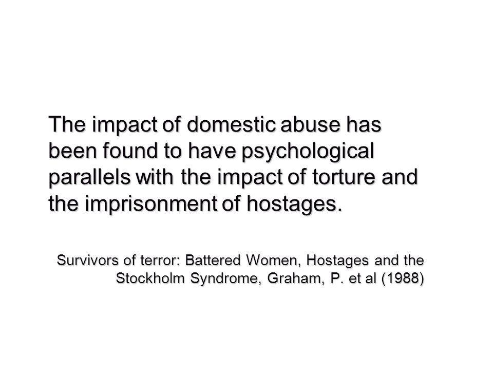The impact of domestic abuse has been found to have psychological parallels with the impact of torture and the imprisonment of hostages.