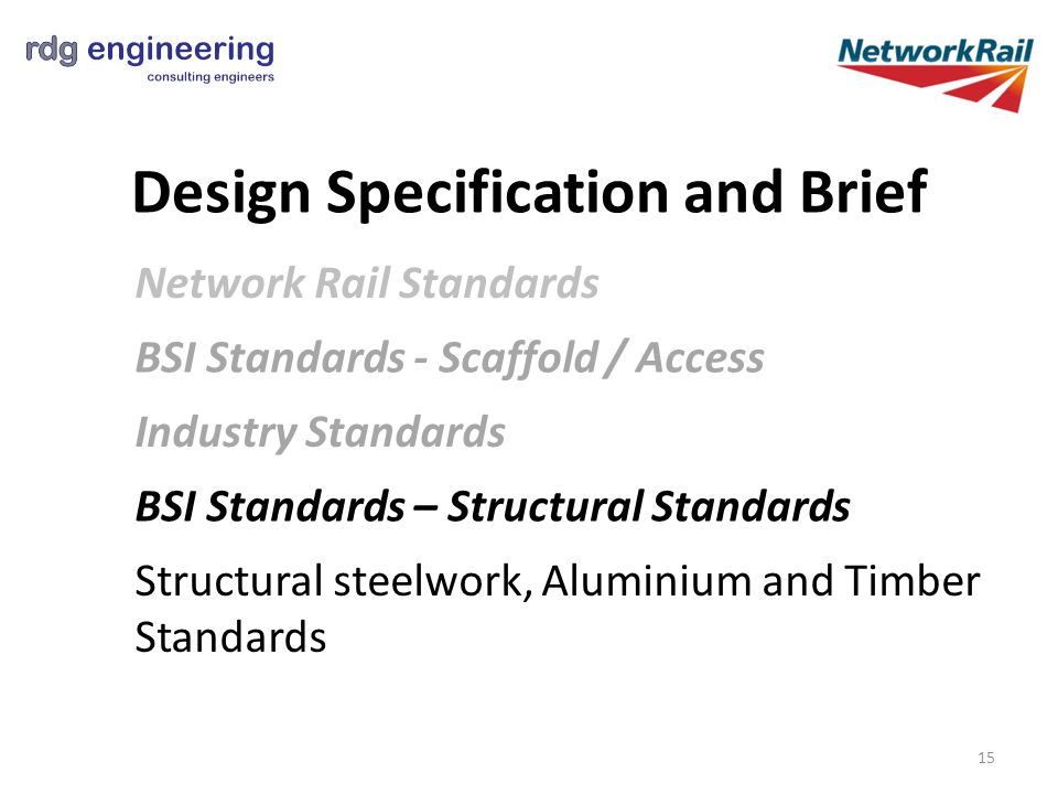 Design Specification and Brief Network Rail Standards Structural steelwork, Aluminium and Timber Standards BSI Standards - Scaffold / Access Industry Standards BSI Standards – Structural Standards 15