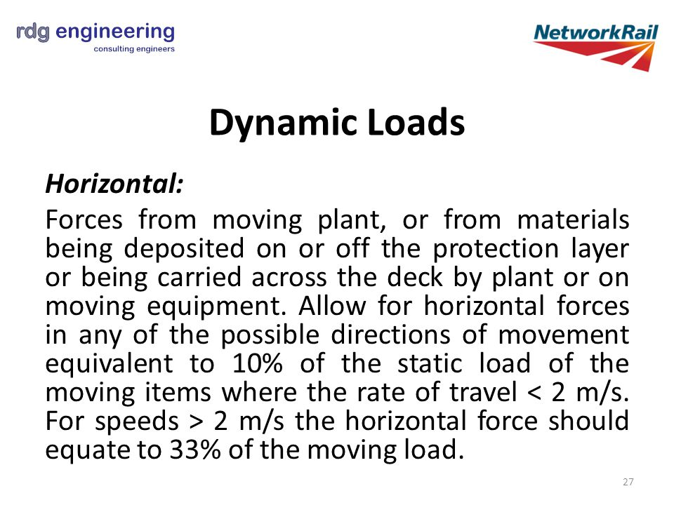 Dynamic Loads Horizontal: Forces from moving plant, or from materials being deposited on or off the protection layer or being carried across the deck by plant or on moving equipment.